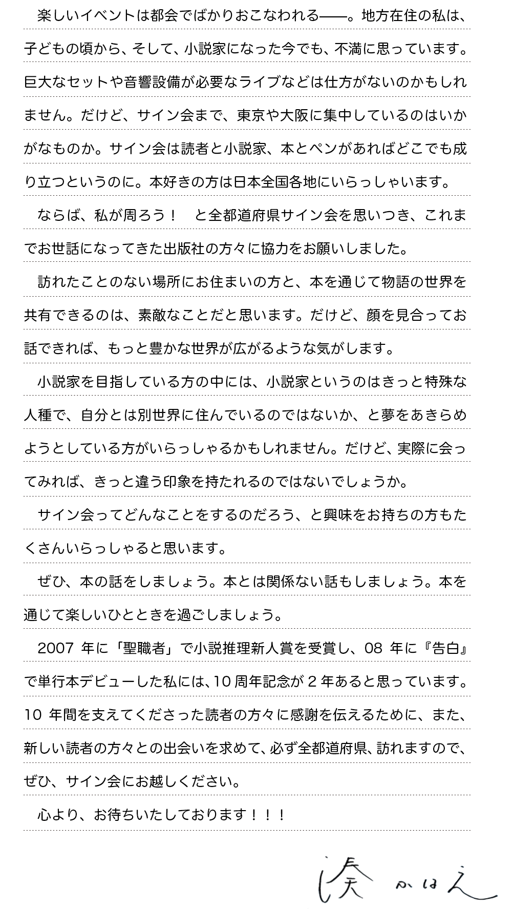楽しいイベントは都会でばかりおこなわれる——。地方在住の私は、子どもの頃から、そして、小説家になった今でも、不満に思っています。巨大なセットや音響設備が必要なライブなどは仕方がないのかもしれません。だけど、サイン会まで、東京や大阪に集中しているのはいかがなものか。サイン会は読者と小説家、本とペンがあればどこでも成り立つというのに。本好きの方は日本全国各地にいらっしゃいます。ならば、私が周ろう! と全都道府県サイン会を思いつき、これまでお世話になってきた出版社の方々に協力をお願いしました。訪れたことのない場所にお住まいの方と、本を通じて物語の世界を共有できるのは、素敵なことだと思います。だけど、顔を見合ってお話できれば、もっと豊かな世界が広がるような気がします。小説家を目指している方の中には、小説家というのはきっと特殊な人種で、自分とは別世界に住んでいるのではないか、と夢をあきらめようとしている方がいらっしゃるかもしれません。だけど、実際に会ってみれば、きっと違う印象を持たれるのではないでしょうか。サイン会ってどんなことをするのだろう、と興味をお持ちの方もたくさんいらっしゃると思います。ぜひ、本の話をしましょう。本とは関係ない話もしましょう。本を通じて楽しいひとときを過ごしましょう。2007年に「聖職者」で小説推理新人賞を受賞し、08年に『告白』で単行本デビューした私には、10周年記念が2年あると思っています。10年間を支えてくださった読者の方々に感謝を伝えるために、また、新しい読者の方々との出会いを求めて、必ず全都道府県、訪れますので、ぜひ、サイン会にお越しください。心より、お待ちいたしております!!!